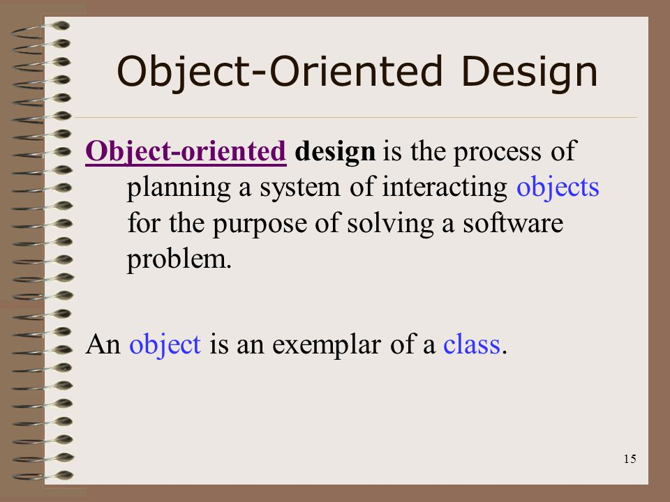 15 Object-Oriented Design Object-orientedObject-oriented design is the process of planning a system of interacting objects for the purpose of solving