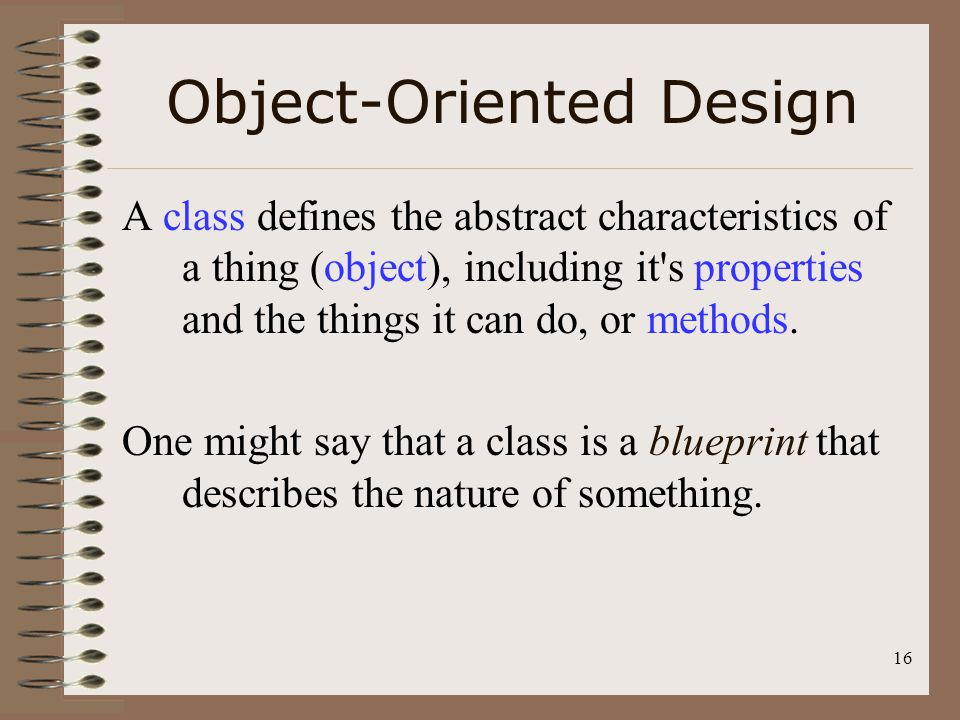 16 Object-Oriented Design A class defines the abstract characteristics of a thing (object), including it's properties and the things it can do, or met