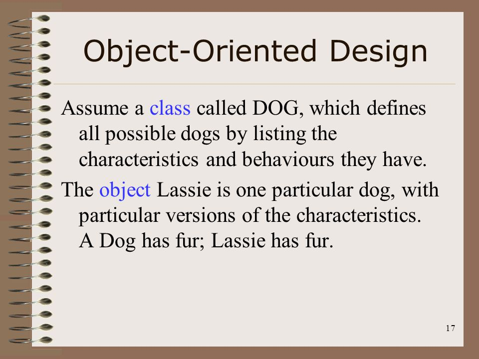 17 Object-Oriented Design Assume a class called DOG, which defines all possible dogs by listing the characteristics and behaviours they have. The obje