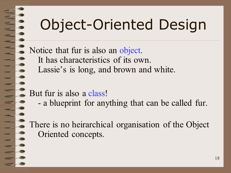 18 Object-Oriented Design Notice that fur is also an object. It has characteristics of its own. Lassie's is long, and brown and white. But fur is also