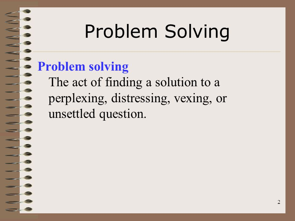 2 Problem Solving Problem solving The act of finding a solution to a perplexing, distressing, vexing, or unsettled question.