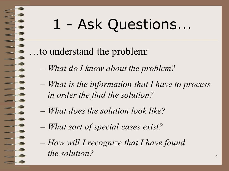 4 1 - Ask Questions... …to understand the problem: –What do I know about the problem? –What is the information that I have to process in order the fin