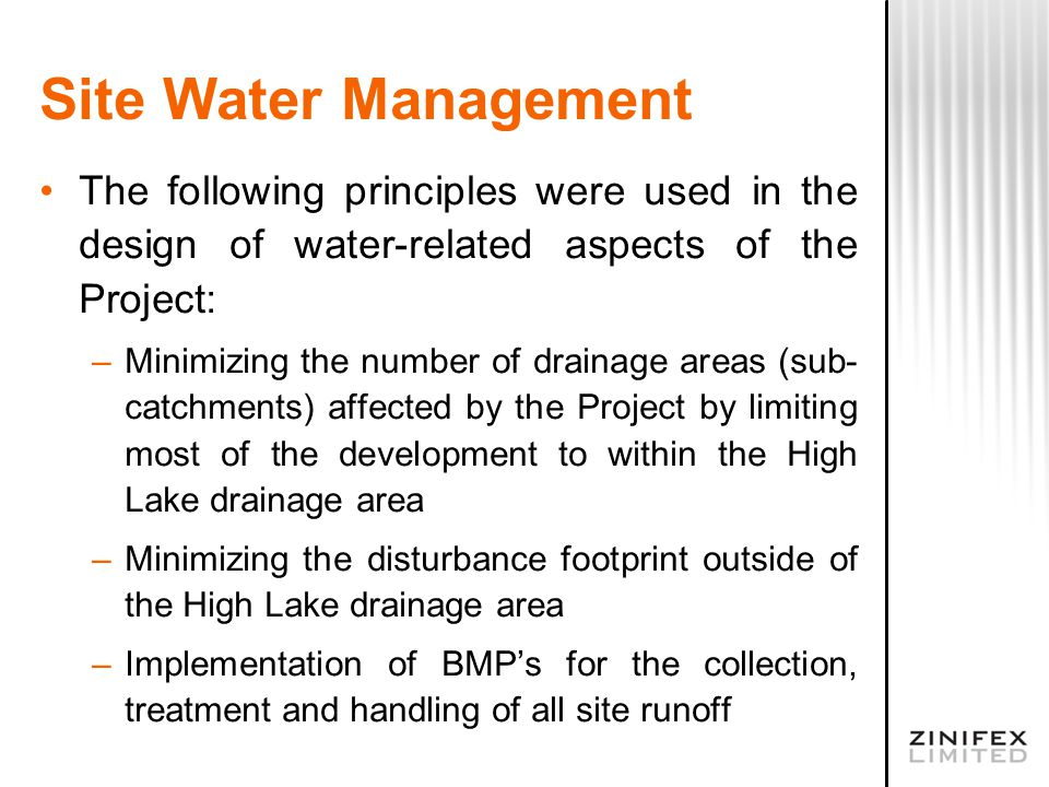 Site Water Management The following principles were used in the design of water-related aspects of the Project: –Minimizing the number of drainage areas (sub- catchments) affected by the Project by limiting most of the development to within the High Lake drainage area –Minimizing the disturbance footprint outside of the High Lake drainage area –Implementation of BMP's for the collection, treatment and handling of all site runoff