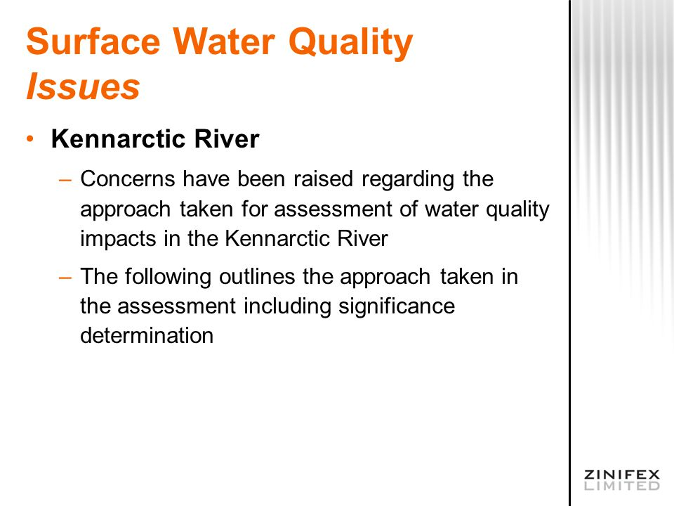 Surface Water Quality Issues Kennarctic River –Concerns have been raised regarding the approach taken for assessment of water quality impacts in the Kennarctic River –The following outlines the approach taken in the assessment including significance determination