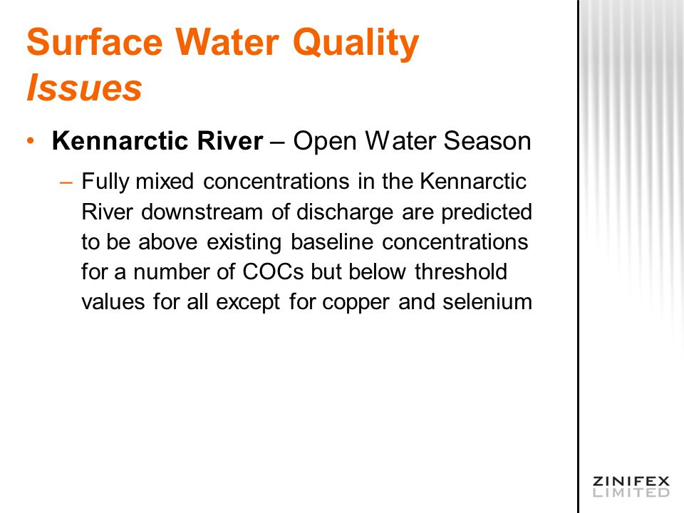 Surface Water Quality Issues Kennarctic River – Open Water Season –Fully mixed concentrations in the Kennarctic River downstream of discharge are predicted to be above existing baseline concentrations for a number of COCs but below threshold values for all except for copper and selenium
