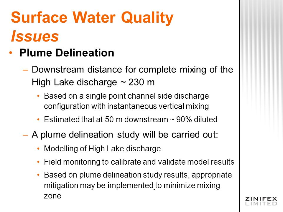 Surface Water Quality Issues Plume Delineation –Downstream distance for complete mixing of the High Lake discharge ~ 230 m Based on a single point channel side discharge configuration with instantaneous vertical mixing Estimated that at 50 m downstream ~ 90% diluted –A plume delineation study will be carried out: Modelling of High Lake discharge Field monitoring to calibrate and validate model results Based on plume delineation study results, appropriate mitigation may be implemented to minimize mixing zone