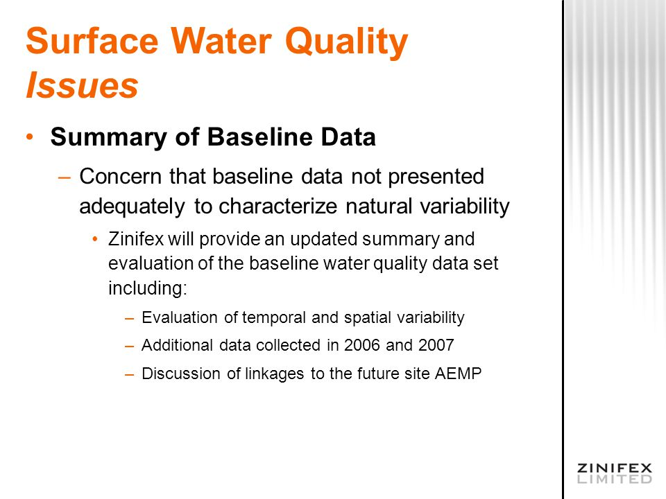Surface Water Quality Issues Summary of Baseline Data –Concern that baseline data not presented adequately to characterize natural variability Zinifex will provide an updated summary and evaluation of the baseline water quality data set including: –Evaluation of temporal and spatial variability –Additional data collected in 2006 and 2007 –Discussion of linkages to the future site AEMP