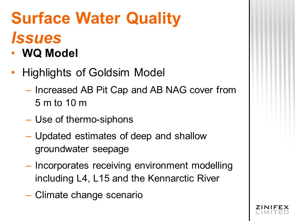 Surface Water Quality Issues WQ Model Highlights of Goldsim Model –Increased AB Pit Cap and AB NAG cover from 5 m to 10 m –Use of thermo-siphons –Updated estimates of deep and shallow groundwater seepage –Incorporates receiving environment modelling including L4, L15 and the Kennarctic River –Climate change scenario