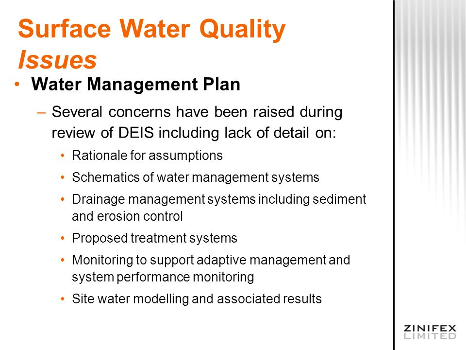 Surface Water Quality Issues Water Management Plan –Several concerns have been raised during review of DEIS including lack of detail on: Rationale for assumptions Schematics of water management systems Drainage management systems including sediment and erosion control Proposed treatment systems Monitoring to support adaptive management and system performance monitoring Site water modelling and associated results