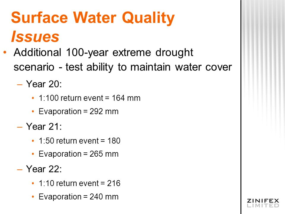 Surface Water Quality Issues Additional 100-year extreme drought scenario - test ability to maintain water cover –Year 20: 1:100 return event = 164 mm Evaporation = 292 mm –Year 21: 1:50 return event = 180 Evaporation = 265 mm –Year 22: 1:10 return event = 216 Evaporation = 240 mm