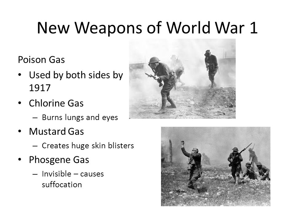 New Weapons of World War 1 Poison Gas Used by both sides by 1917 Chlorine Gas – Burns lungs and eyes Mustard Gas – Creates huge skin blisters Phosgene