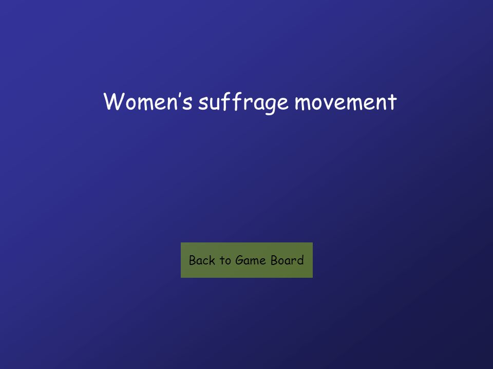 Women's suffrage movement Back to Game Board