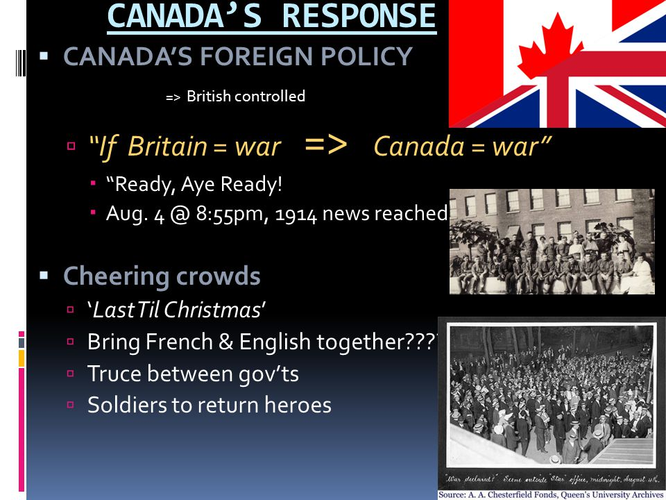 """CANADA'S RESPONSE  CANADA'S FOREIGN POLICY => British controlled  """"If Britain = war => Canada = war""""  """"Ready, Aye Ready!  Aug. 4 @ 8:55pm, 1914 ne"""