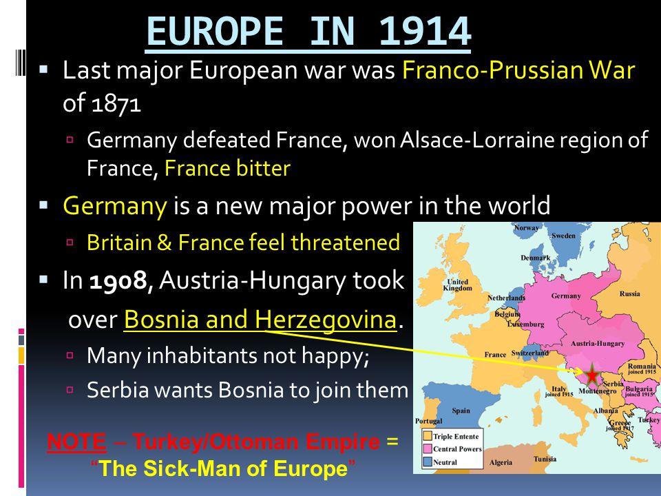 EUROPE IN 1914  Last major European war was Franco-Prussian War of 1871  Germany defeated France, won Alsace-Lorraine region of France, France bitte