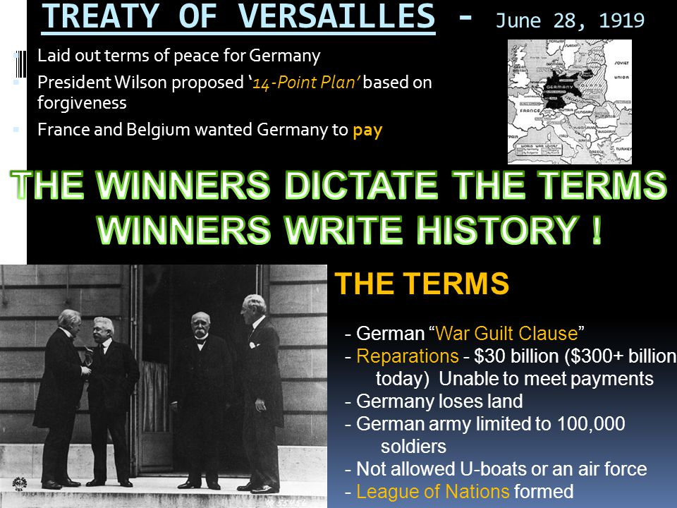 TREATY OF VERSAILLES - June 28, 1919  Laid out terms of peace for Germany  President Wilson proposed '14-Point Plan' based on forgiveness  France a
