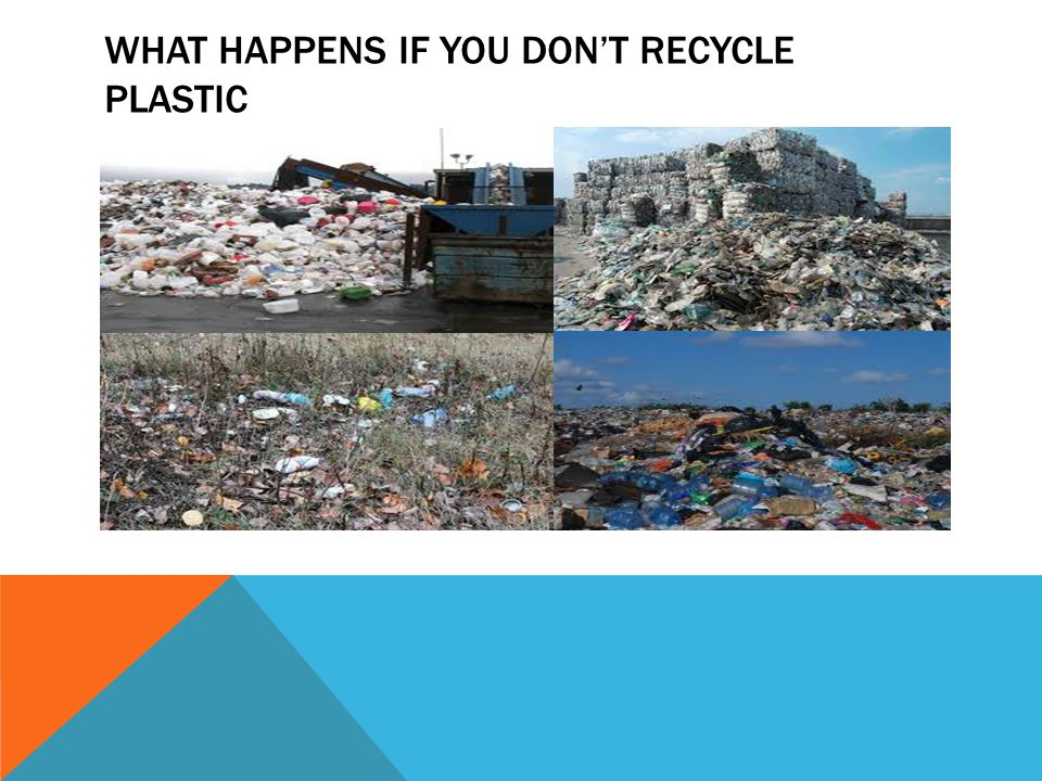 WHAT HAPPENS IF YOU DON'T RECYCLE PLASTIC