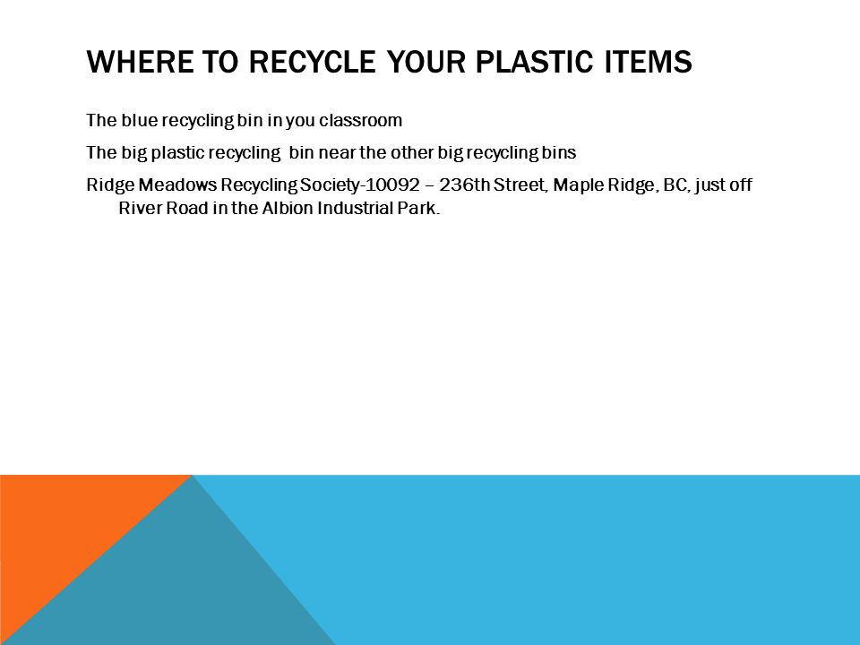 WHERE TO RECYCLE YOUR PLASTIC ITEMS The blue recycling bin in you classroom The big plastic recycling bin near the other big recycling bins Ridge Meadows Recycling Society-10092 – 236th Street, Maple Ridge, BC, just off River Road in the Albion Industrial Park.
