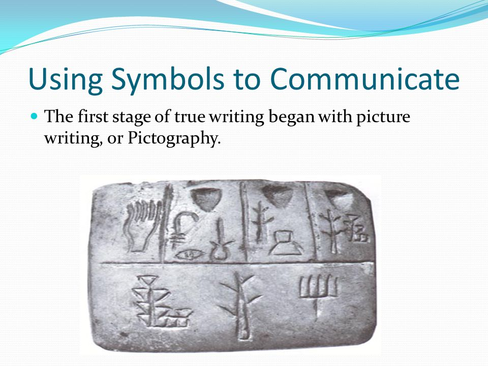 Using Symbols to Communicate The first stage of true writing began with picture writing, or Pictography.