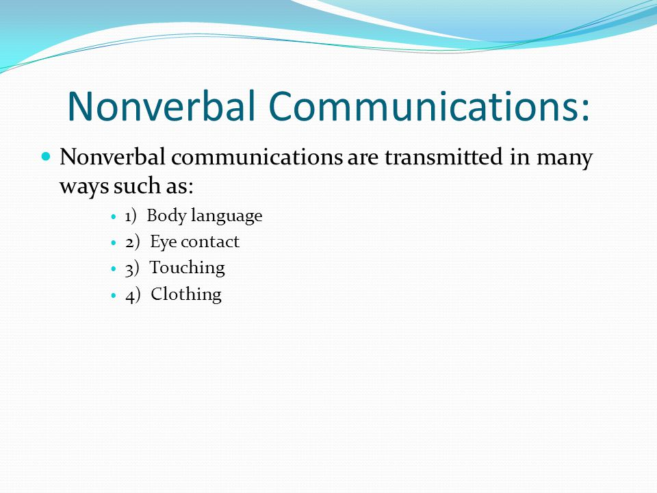 Nonverbal Communications: Nonverbal communications are transmitted in many ways such as: 1) Body language 2) Eye contact 3) Touching 4) Clothing
