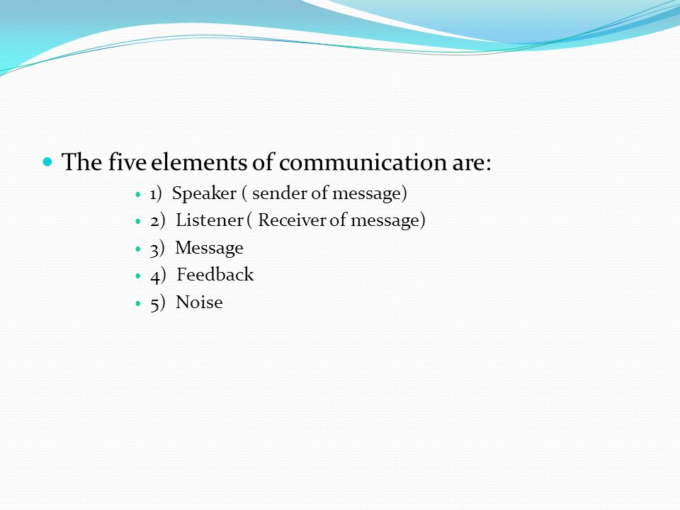The five elements of communication are: 1) Speaker ( sender of message) 2) Listener ( Receiver of message) 3) Message 4) Feedback 5) Noise