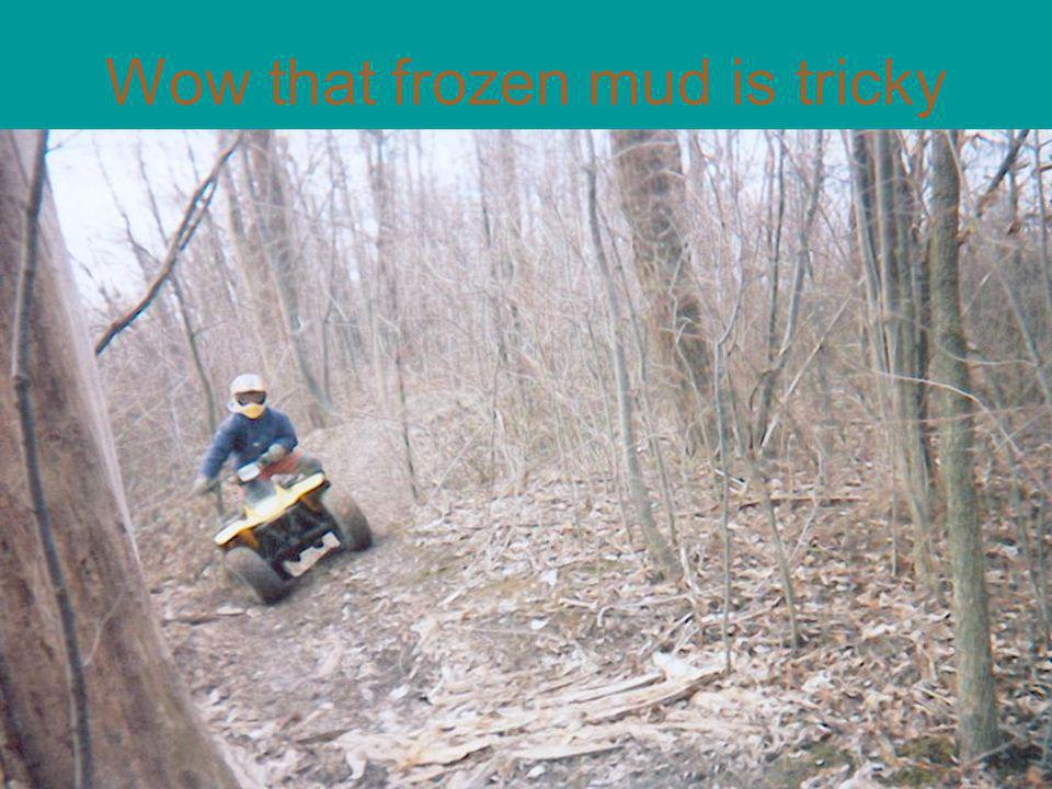 Wow that frozen mud is tricky