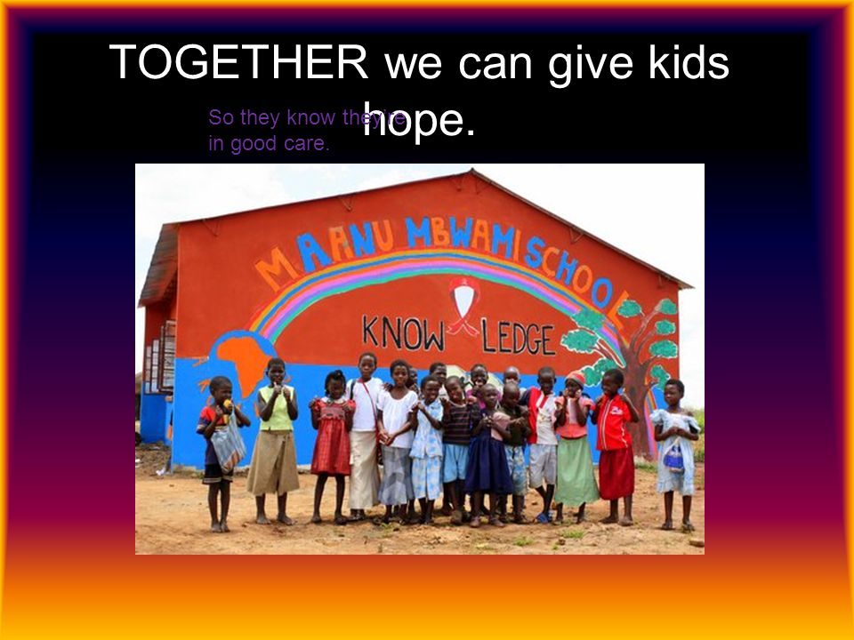 Together we can send kids to school. These kids are grateful for what they have.