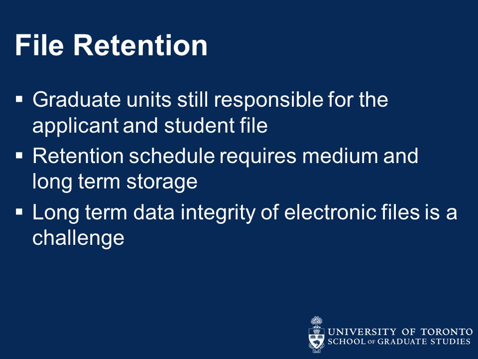 File Retention  Graduate units still responsible for the applicant and student file  Retention schedule requires medium and long term storage  Long term data integrity of electronic files is a challenge