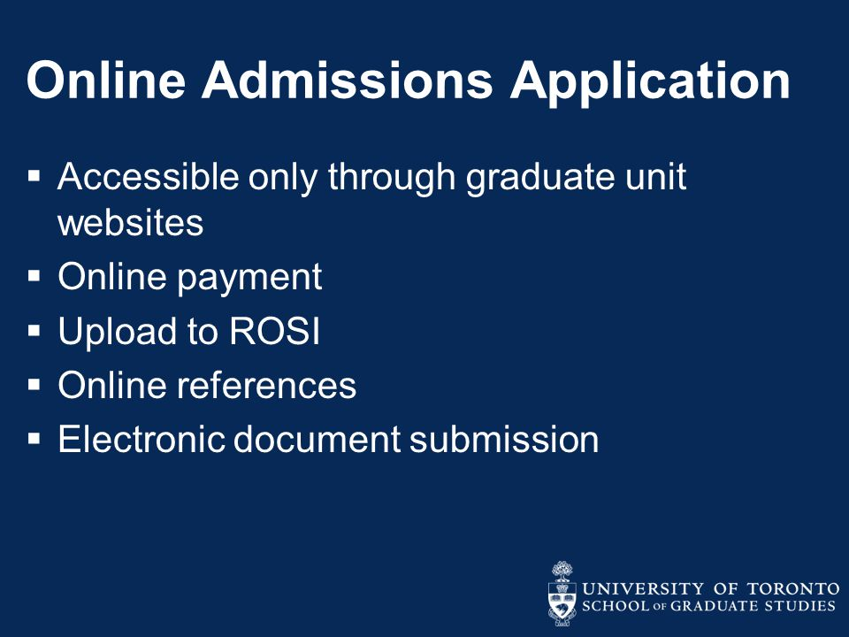 Online Admissions Application  Accessible only through graduate unit websites  Online payment  Upload to ROSI  Online references  Electronic document submission