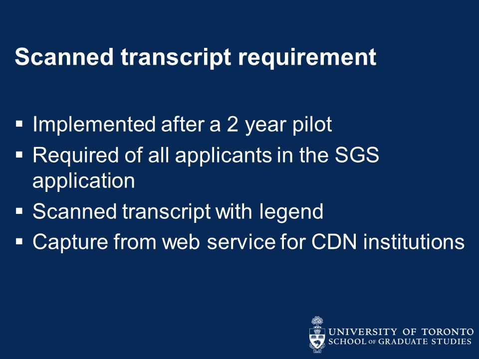 Scanned transcript requirement  Implemented after a 2 year pilot  Required of all applicants in the SGS application  Scanned transcript with legend  Capture from web service for CDN institutions