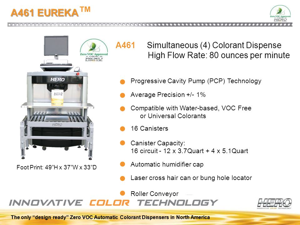 A461 EUREKA A461 EUREKA ™ Progressive Cavity Pump (PCP) Technology Compatible with Water-based, VOC Free or Universal Colorants Automatic humidifier c