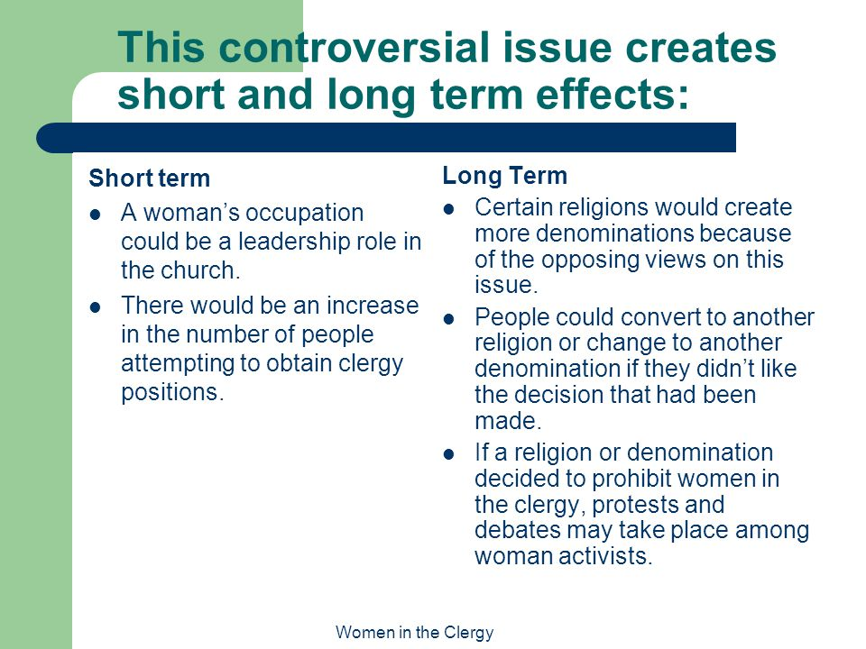 Women in the Clergy This controversial issue creates short and long term effects: Long Term Certain religions would create more denominations because of the opposing views on this issue.