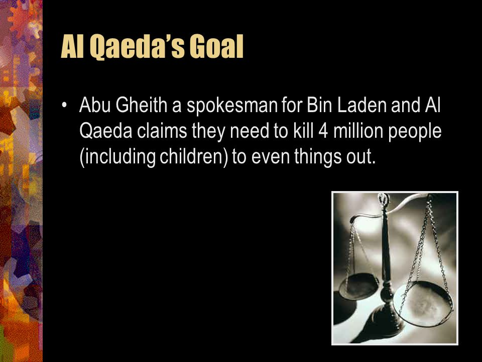 Al Qaeda's Goal Abu Gheith a spokesman for Bin Laden and Al Qaeda claims they need to kill 4 million people (including children) to even things out.