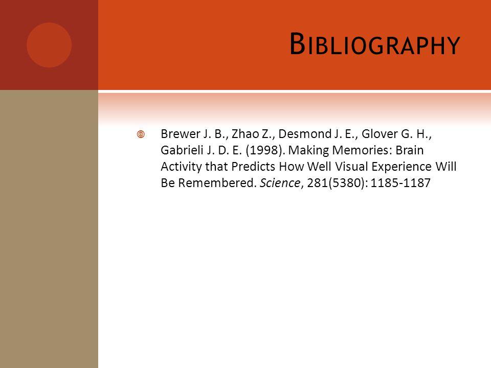 B IBLIOGRAPHY  Brewer J. B., Zhao Z., Desmond J. E., Glover G. H., Gabrieli J. D. E. (1998). Making Memories: Brain Activity that Predicts How Well V
