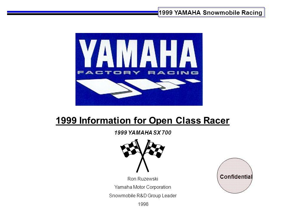 1999 YAMAHA Snowmobile Racing 1999 Information for Open Class Racer 1999 YAMAHA SX 700 Ron Ruzewski Yamaha Motor Corporation Snowmobile R&D Group Leader 1998 Confidential