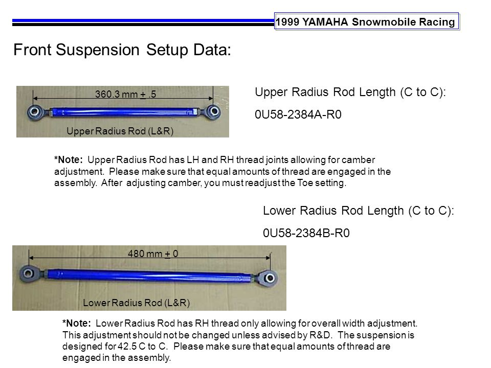 1999 YAMAHA Snowmobile Racing Front Suspension Setup Data: Upper Radius Rod Length (C to C): 0U58-2384A-R0 Lower Radius Rod Length (C to C): 0U58-2384B-R0 *Note: Upper Radius Rod has LH and RH thread joints allowing for camber adjustment.