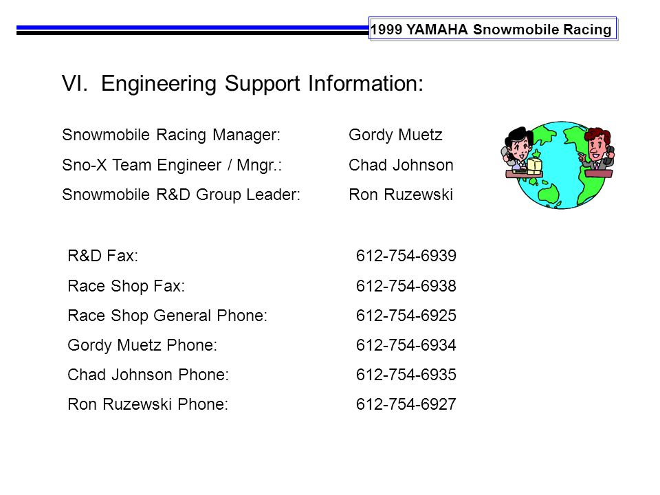 1999 YAMAHA Snowmobile Racing VI. Engineering Support Information: Snowmobile Racing Manager: Sno-X Team Engineer / Mngr.: Snowmobile R&D Group Leader