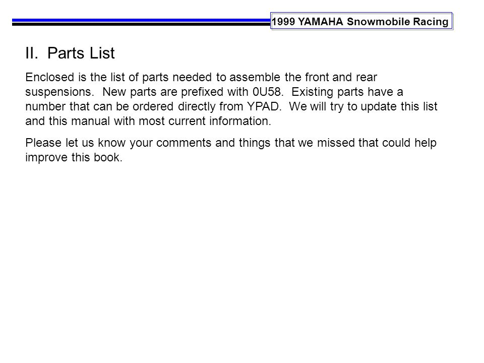 1999 YAMAHA Snowmobile Racing II. Parts List Enclosed is the list of parts needed to assemble the front and rear suspensions. New parts are prefixed w