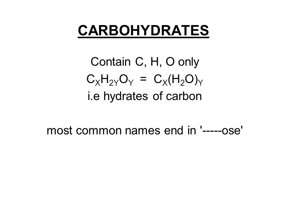 CARBOHYDRATES Contain C, H, O only C X H 2Y O Y = C X (H 2 O) Y i.e hydrates of carbon most common names end in -----ose