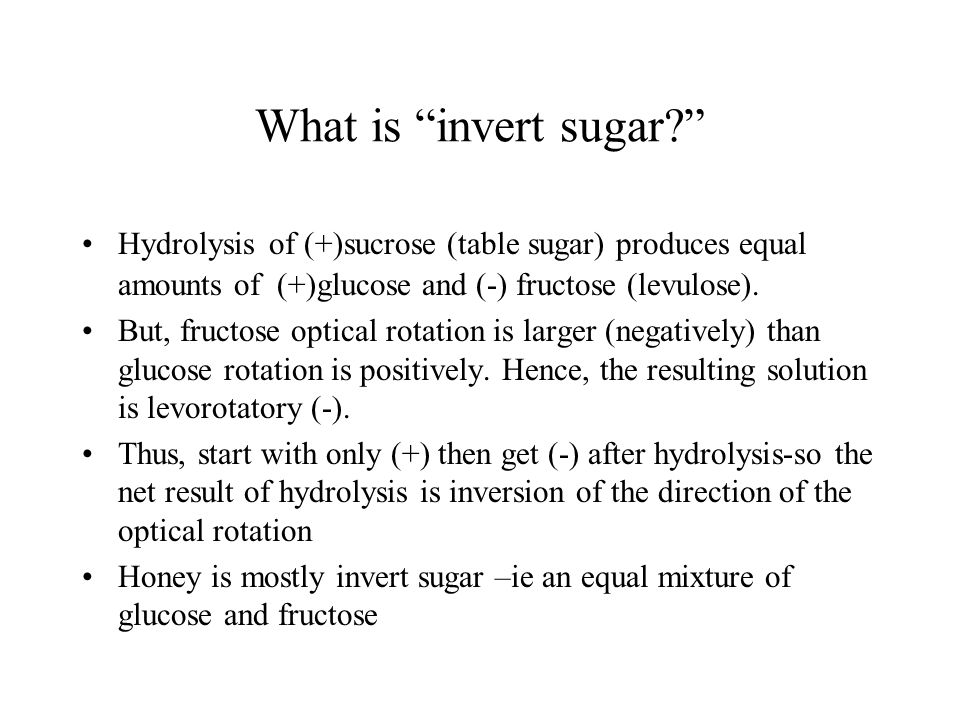 What is invert sugar? Hydrolysis of (+)sucrose (table sugar) produces equal amounts of (+)glucose and (-) fructose (levulose).