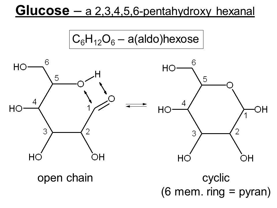 Glucose – a 2,3,4,5,6-pentahydroxy hexanal C 6 H 12 O 6 – a(aldo)hexose open chaincyclic (6 mem. ring = pyran)