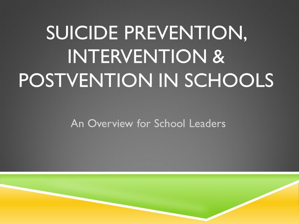 Prevention StrategyEvidence Early identification and treatment of mental health problemsSolid School/community culture buildingSolid Adaptive coping skill developmentSolid Information dissemination / gatekeeper trainingPromising Screening and referralMixed Youth engagement / peer helper programsMixed Suicide awareness curricula for studentsMixed Means restrictionMixed Crisis hotlinesMixed Media education programs Insufficient Evidence Effective postvention Insufficient Evidence