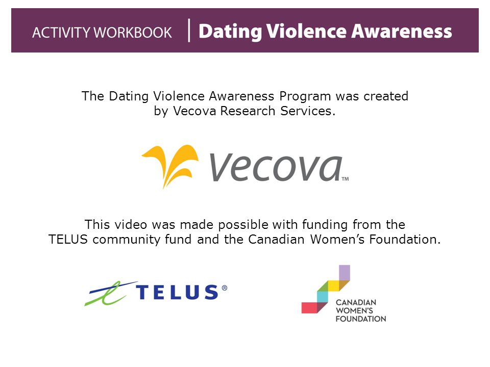 The Dating Violence Awareness Program was created by Vecova Research Services. This video was made possible with funding from the TELUS community fund