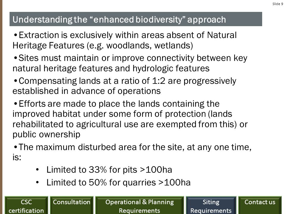 Slide 10 License Area: 100 Acres NCA features + buffers: O Acres CSAR features: 100 Acres (GB NHS) Offset: 200 Acres offsite Total extraction area: 100 Acres BioD plan: Required Rehab: Progressive rehabilitation includes a BioD plan seeking to improve biodiversity 300 Acres - Public ownership or easement 100 Acres Offset: 200 Acres (in advance of extraction) Offset: 200 Acres (in advance of extraction) Rehab as per CR 5.6 Public Ownership or Easement Enhanced Biodiversity approach example 1: Located within the GB NHS with no NCA features onsite