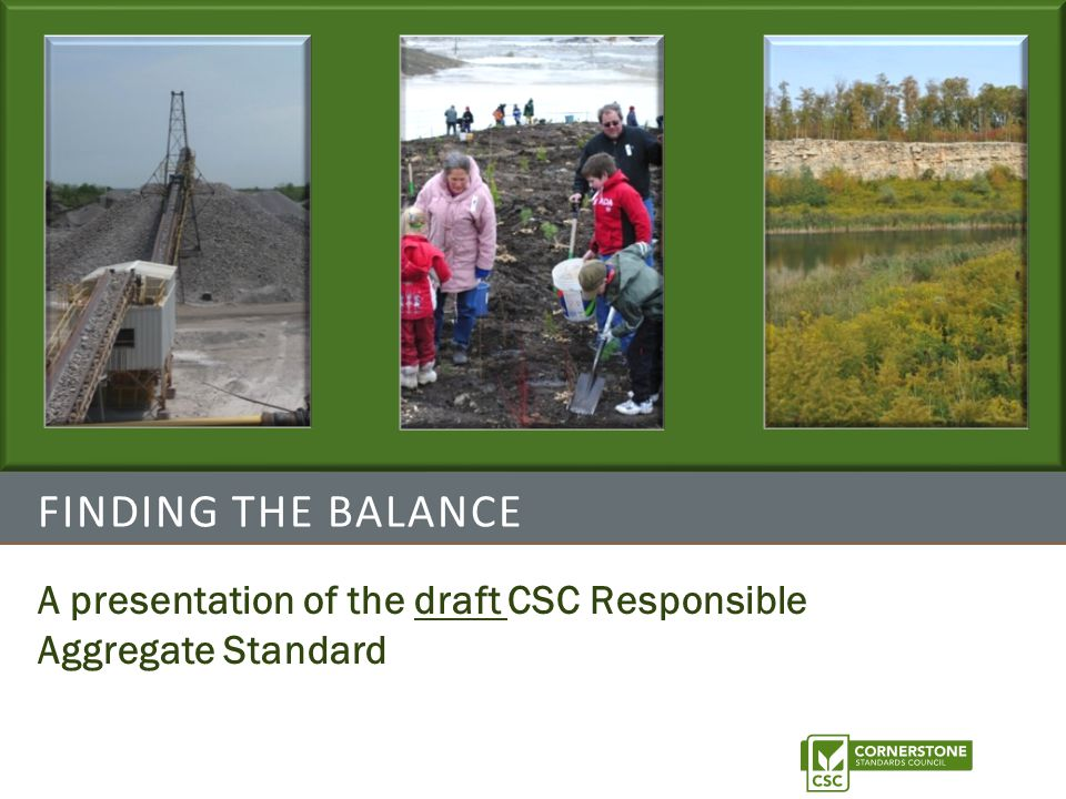 Slide 2 C ORNERSTONE S TANDARDS C OUNCIL The Cornerstone Standards Council (CSC) A collaboration of aggregate operators, environmental leaders, community advocates and experts in certification.