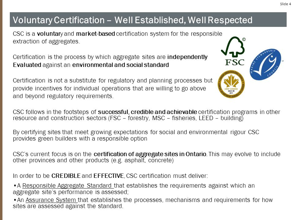 Slide 4 Voluntary Certification – Well Established, Well Respected CSC is a voluntary and market-based certification system for the responsible extraction of aggregates.
