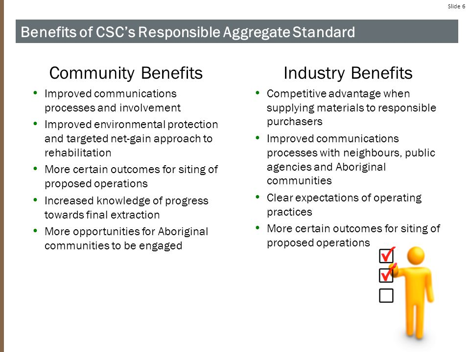 Slide 6 Benefits of CSC's Responsible Aggregate Standard Community Benefits Improved communications processes and involvement Improved environmental protection and targeted net-gain approach to rehabilitation More certain outcomes for siting of proposed operations Increased knowledge of progress towards final extraction More opportunities for Aboriginal communities to be engaged Industry Benefits Competitive advantage when supplying materials to responsible purchasers Improved communications processes with neighbours, public agencies and Aboriginal communities Clear expectations of operating practices More certain outcomes for siting of proposed operations