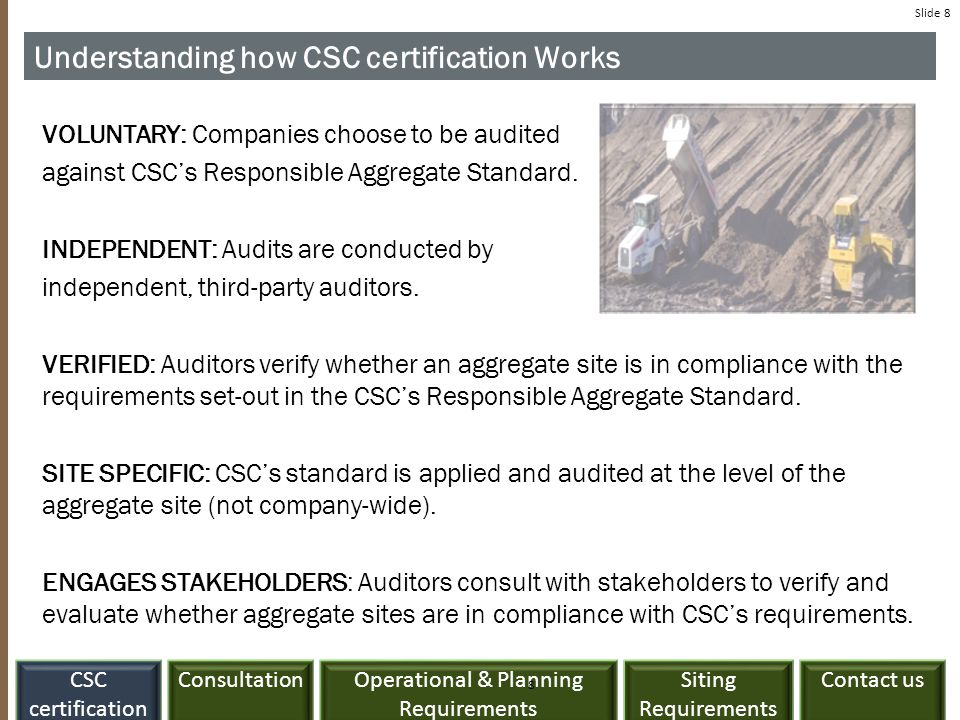 ConsultationCSC certification Siting Requirements Contact usOperational & Planning Requirements Slide 8 Understanding how CSC certification Works VOLUNTARY: Companies choose to be audited against CSC's Responsible Aggregate Standard.