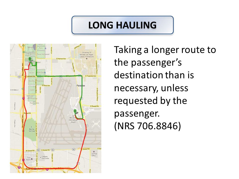 LONG HAULING Taking a longer route to the passenger's destination than is necessary, unless requested by the passenger.