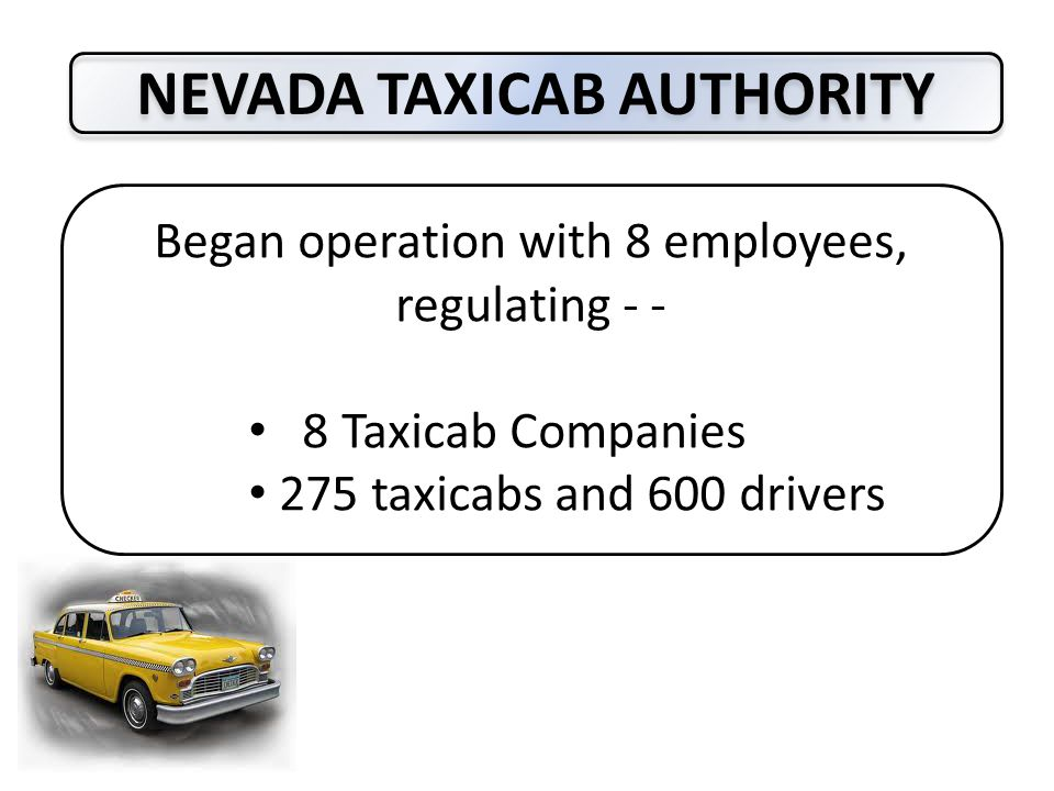 NEVADA TAXICAB AUTHORITY 2014 57 Employees 16 Companies 3,000 + Taxicabs 10,000 + Drivers