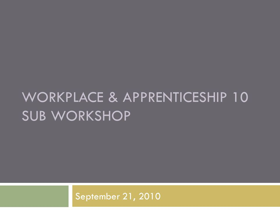 WORKPLACE & APPRENTICESHIP 10 SUB WORKSHOP September 21, 2010